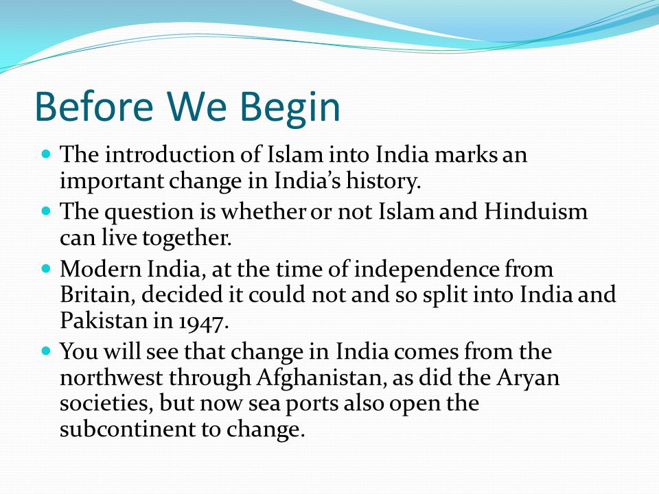 Before We Begin The introduction of Islam into India marks an important change in India's history. The question is whether or not Islam and Hinduism c