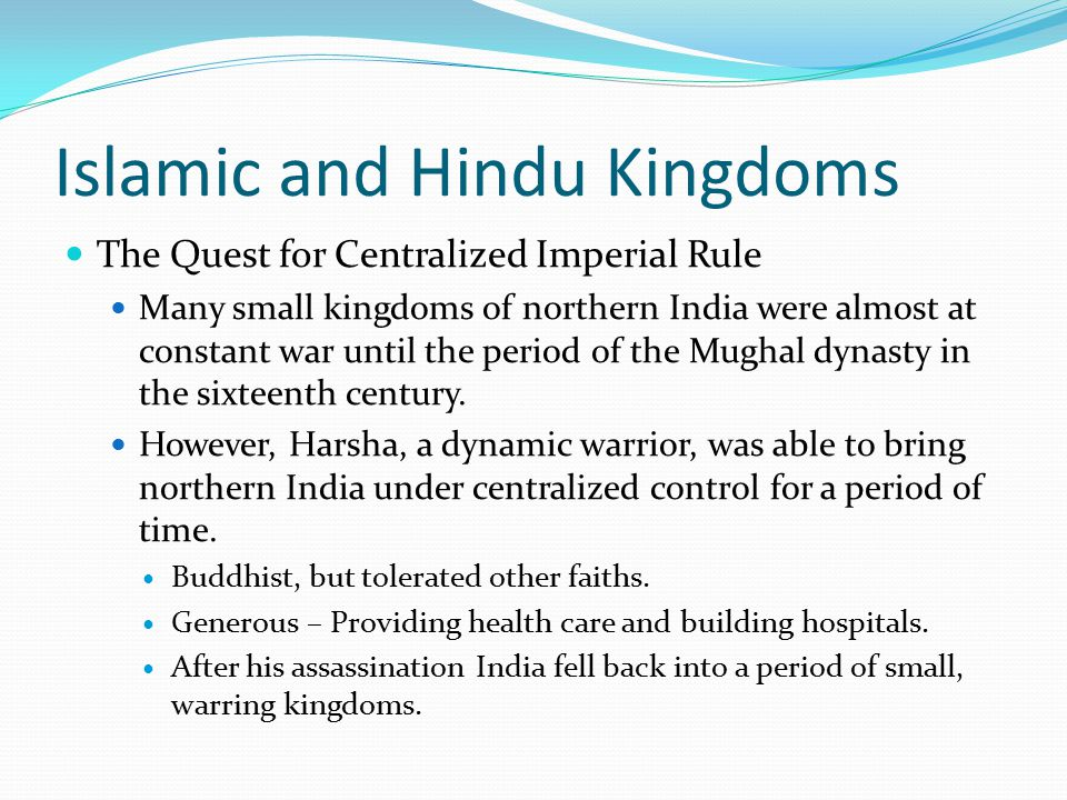 Islamic and Hindu Kingdoms The Quest for Centralized Imperial Rule Many small kingdoms of northern India were almost at constant war until the period of the Mughal dynasty in the sixteenth century.
