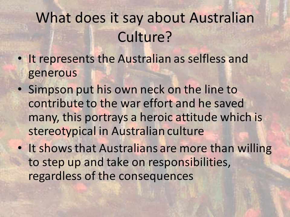 What does it say about Australian Culture? It represents the Australian as selfless and generous Simpson put his own neck on the line to contribute to