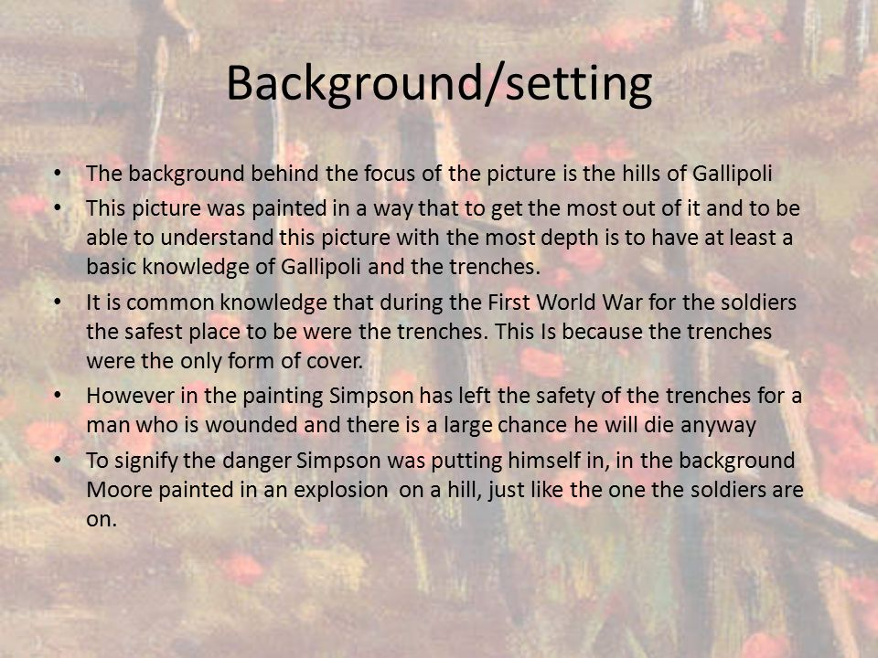Background/setting The background behind the focus of the picture is the hills of Gallipoli This picture was painted in a way that to get the most out of it and to be able to understand this picture with the most depth is to have at least a basic knowledge of Gallipoli and the trenches.