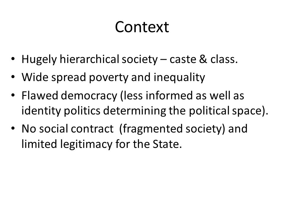 Context Hugely hierarchical society – caste & class. Wide spread poverty and inequality Flawed democracy (less informed as well as identity politics d