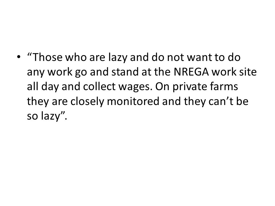 """Those who are lazy and do not want to do any work go and stand at the NREGA work site all day and collect wages. On private farms they are closely mo"