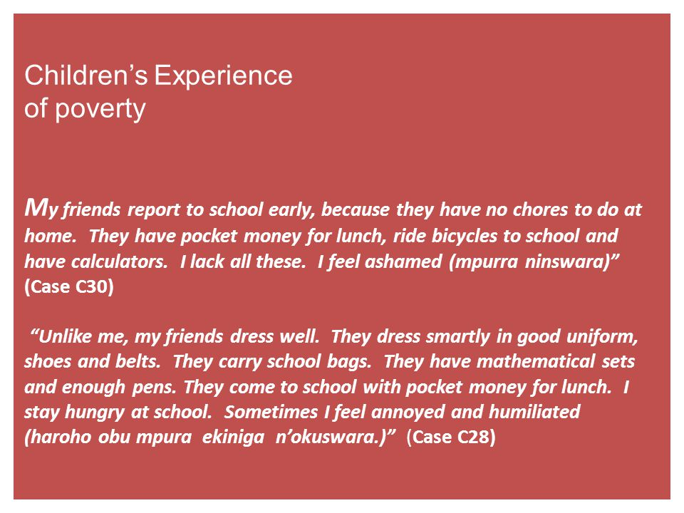 Children's Experience of poverty M y friends report to school early, because they have no chores to do at home. They have pocket money for lunch, ride
