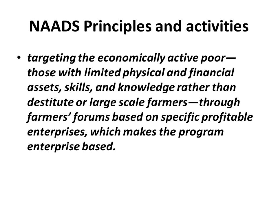 NAADS Principles and activities targeting the economically active poor— those with limited physical and financial assets, skills, and knowledge rather
