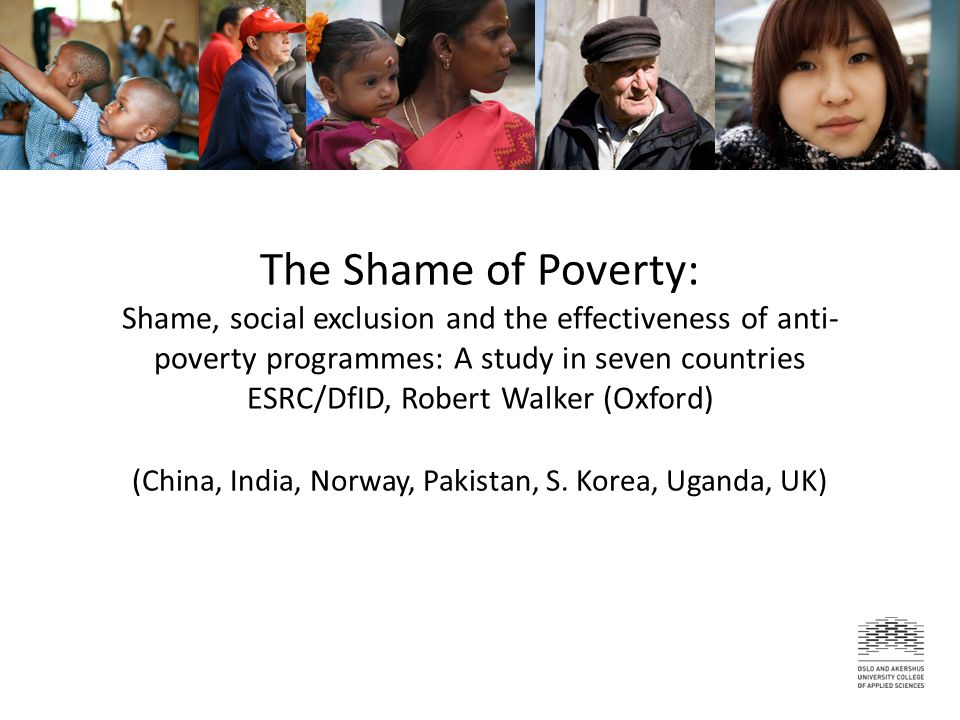 May be how poverty is often felt/experienced If commonly experienced, may provide an equivalent concept and metric for global discourse on poverty (beyond income) If robustly negative and 'incapacitating' (Ho et al., 2004), it impacts on health, welfare, disability and rehabilitation Policy that is shaming is self-defeating Policy that is shaming is self-defeating Why is shame important?