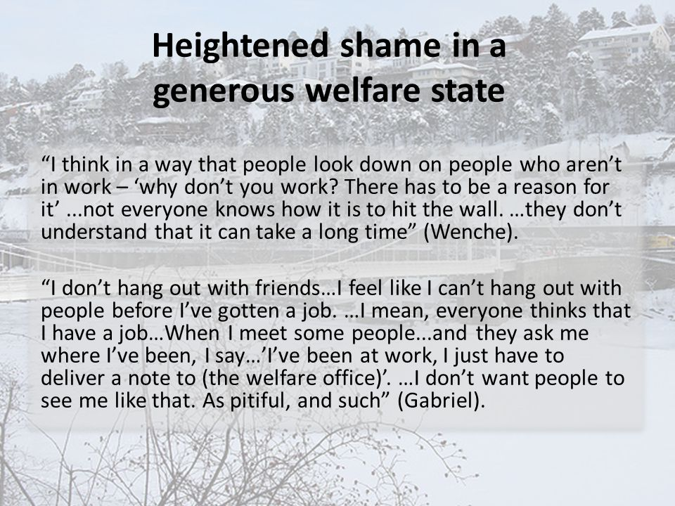 "Heightened shame in a generous welfare state ""I think in a way that people look down on people who aren't in work – 'why don't you work? There has to"