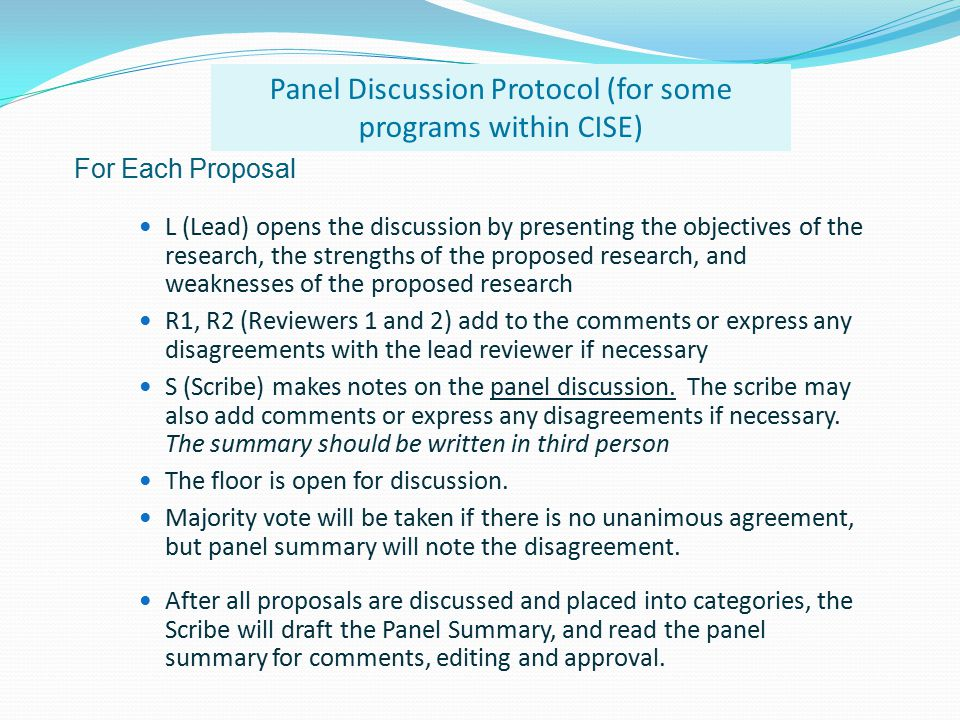 For Each Proposal L (Lead) opens the discussion by presenting the objectives of the research, the strengths of the proposed research, and weaknesses of the proposed research R1, R2 (Reviewers 1 and 2) add to the comments or express any disagreements with the lead reviewer if necessary S (Scribe) makes notes on the panel discussion.