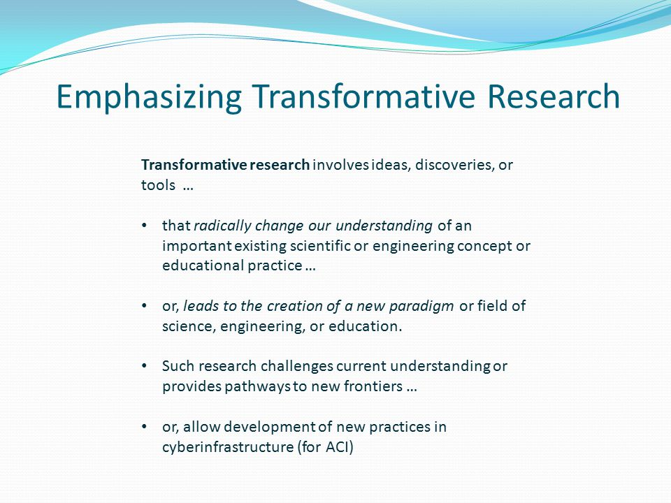 Emphasizing Transformative Research Transformative research involves ideas, discoveries, or tools … that radically change our understanding of an important existing scientific or engineering concept or educational practice … or, leads to the creation of a new paradigm or field of science, engineering, or education.