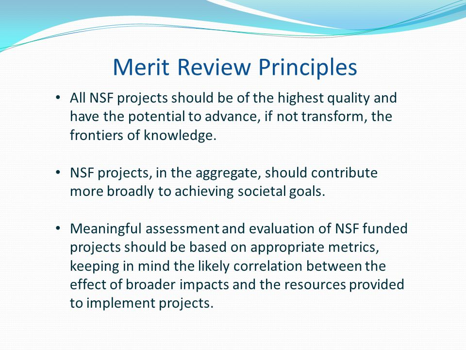 Merit Review Principles All NSF projects should be of the highest quality and have the potential to advance, if not transform, the frontiers of knowledge.
