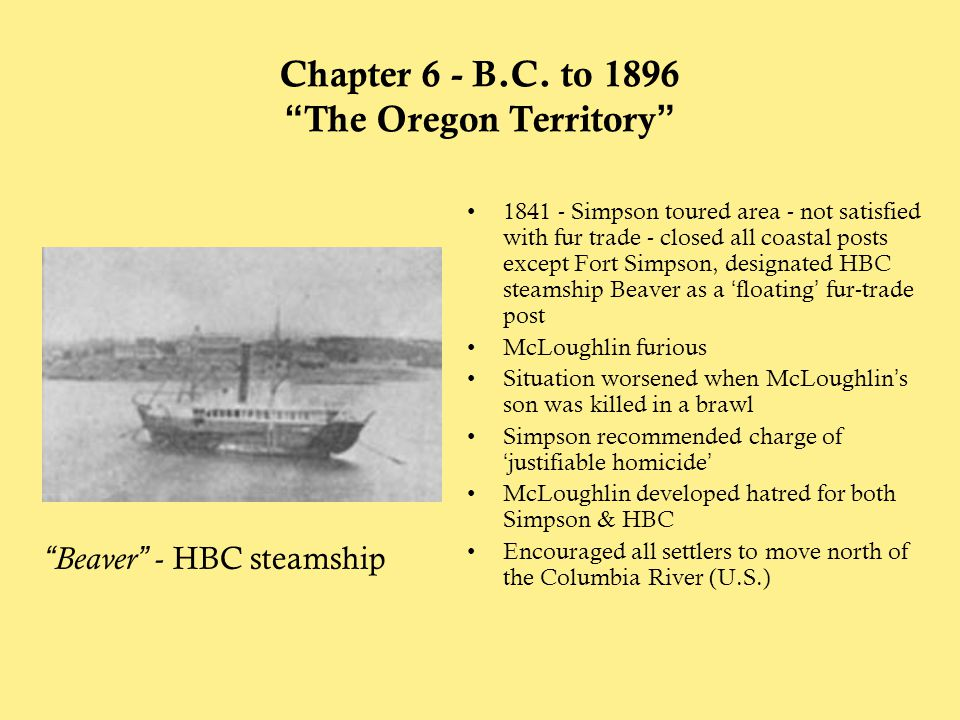 """Chapter 6 - B.C. to 1896 """"The Oregon Territory"""" 1841 - Simpson toured area - not satisfied with fur trade - closed all coastal posts except Fort Simps"""