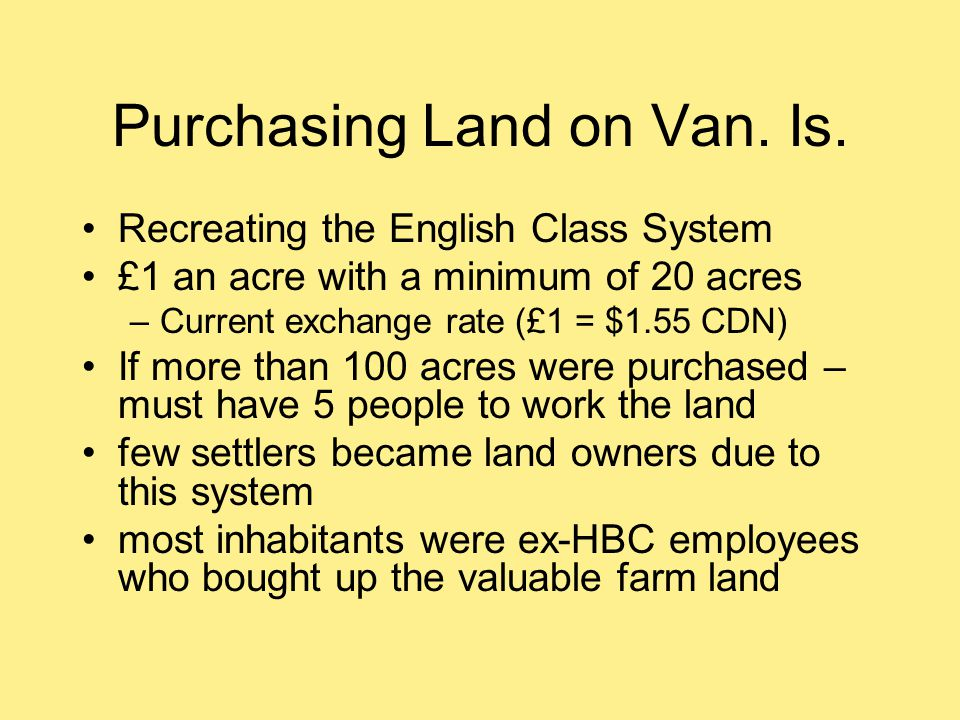Purchasing Land on Van. Is. Recreating the English Class System £1 an acre with a minimum of 20 acres –Current exchange rate (£1 = $1.55 CDN) If more