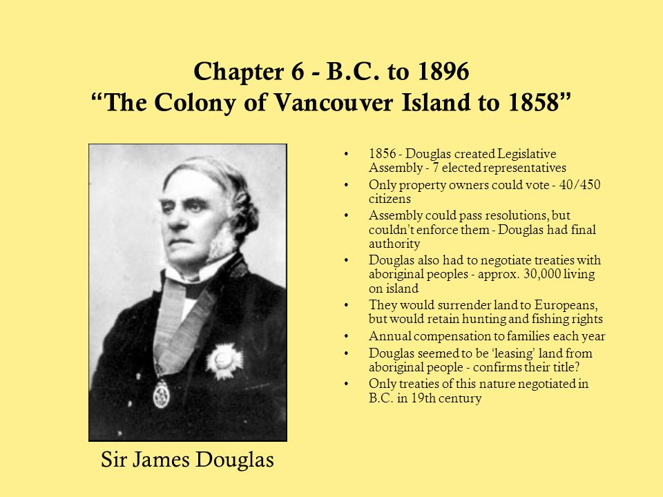 """Chapter 6 - B.C. to 1896 """"The Colony of Vancouver Island to 1858"""" 1856 - Douglas created Legislative Assembly - 7 elected representatives Only propert"""