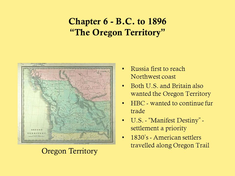 """Chapter 6 - B.C. to 1896 """"The Oregon Territory"""" Russia first to reach Northwest coast Both U.S. and Britain also wanted the Oregon Territory HBC - wan"""
