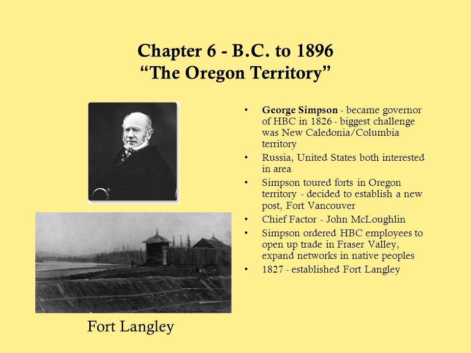 """Chapter 6 - B.C. to 1896 """"The Oregon Territory"""" George Simpson - became governor of HBC in 1826 - biggest challenge was New Caledonia/Columbia territo"""