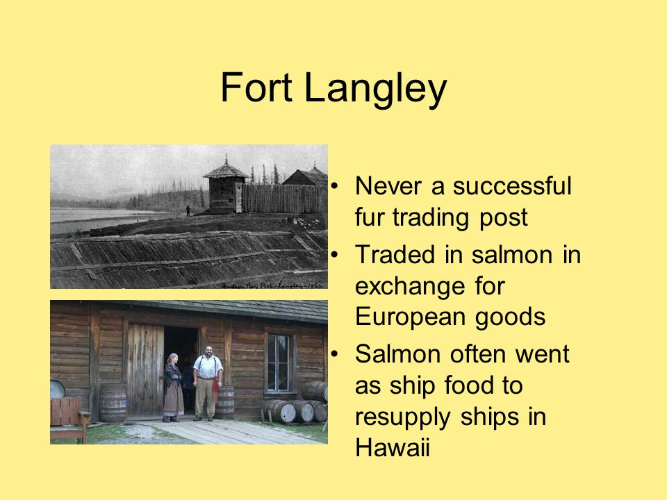 Never a successful fur trading post Traded in salmon in exchange for European goods Salmon often went as ship food to resupply ships in Hawaii
