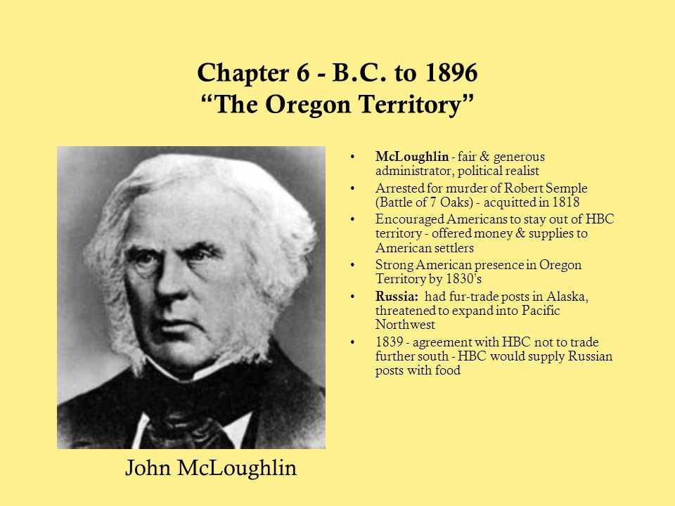 """Chapter 6 - B.C. to 1896 """"The Oregon Territory"""" McLoughlin - fair & generous administrator, political realist Arrested for murder of Robert Semple (Ba"""