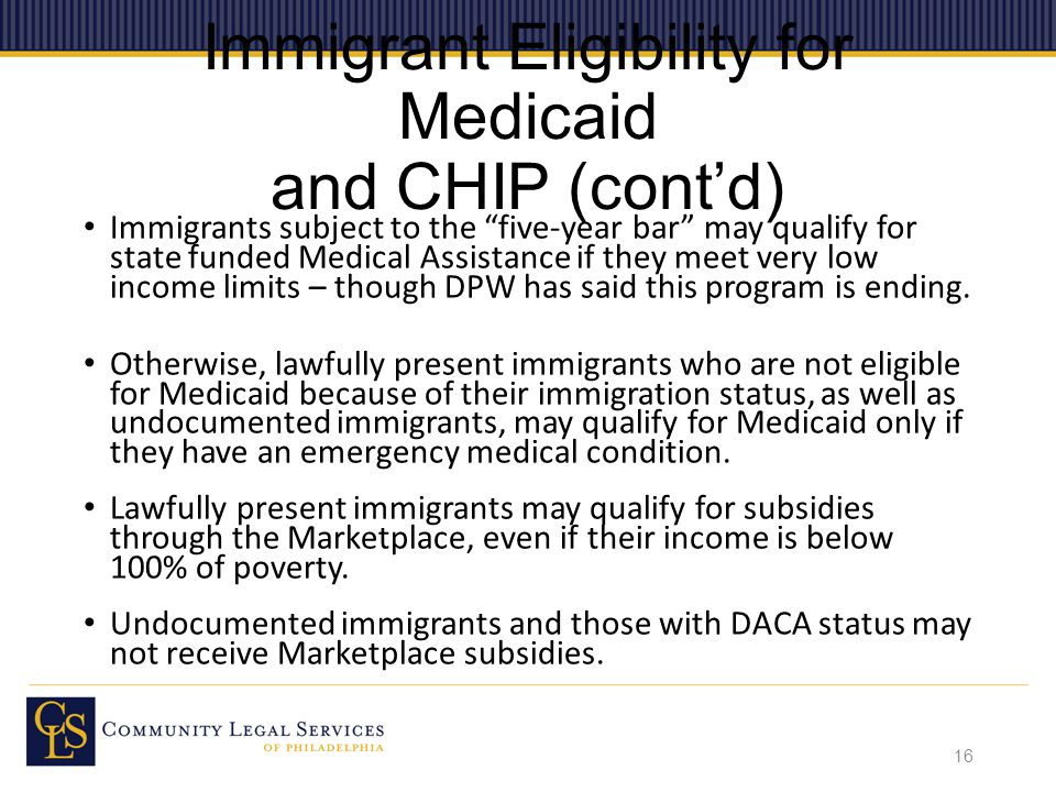 Immigrant Eligibility for Medicaid and CHIP (cont'd) Immigrants subject to the five-year bar may qualify for state funded Medical Assistance if they meet very low income limits – though DPW has said this program is ending.
