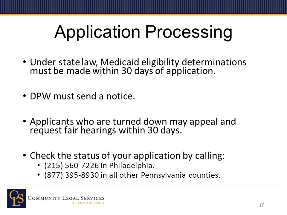 Application Processing Under state law, Medicaid eligibility determinations must be made within 30 days of application.