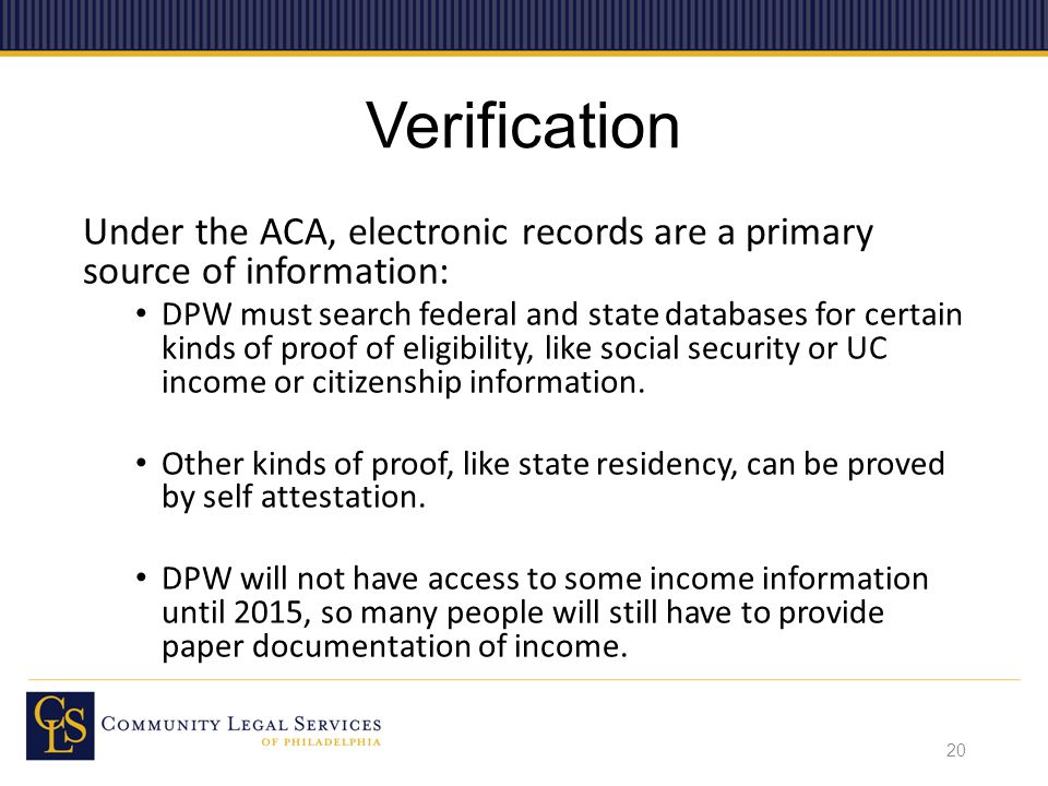 Verification Under the ACA, electronic records are a primary source of information: DPW must search federal and state databases for certain kinds of proof of eligibility, like social security or UC income or citizenship information.