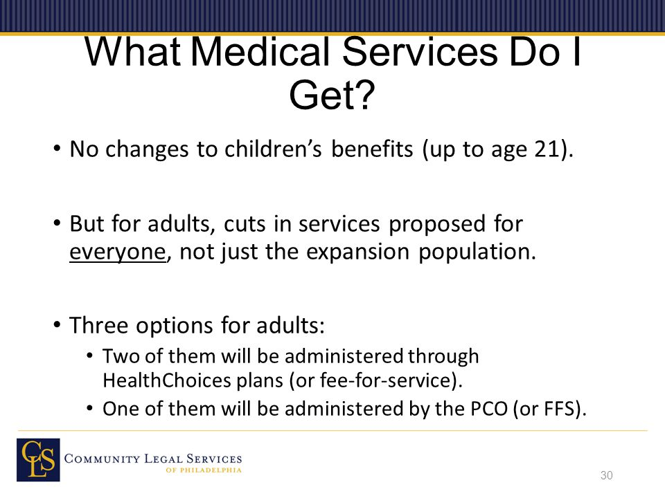 What Medical Services Do I Get. No changes to children's benefits (up to age 21).