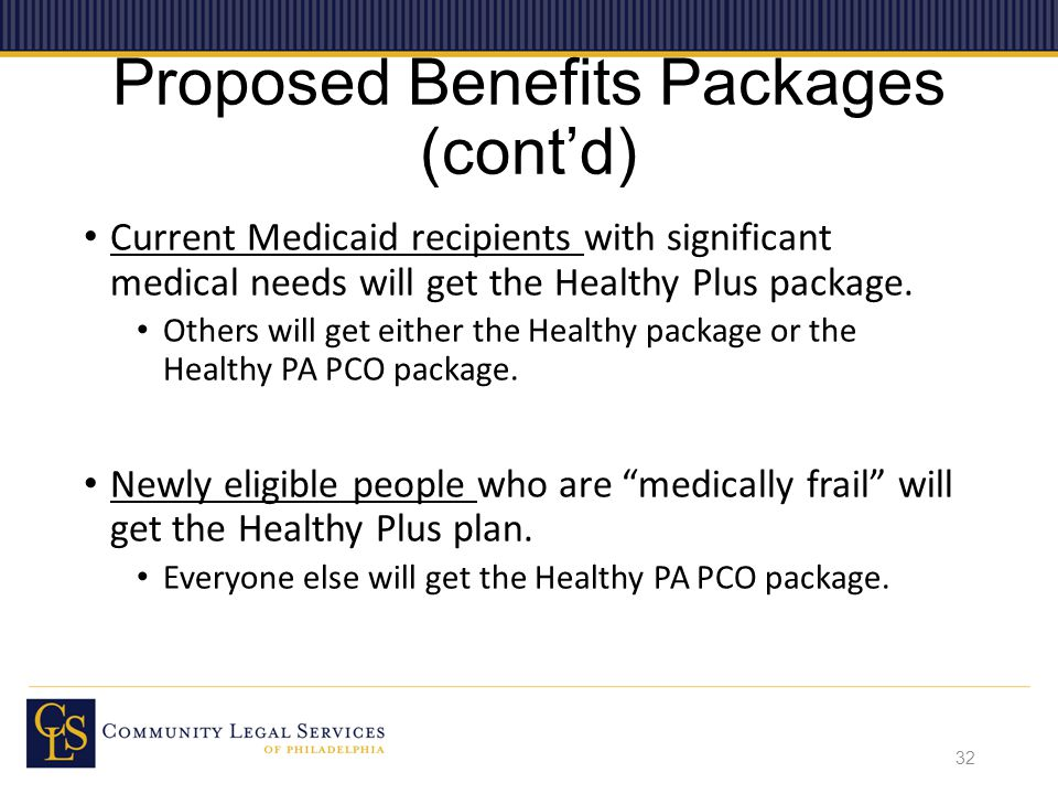Proposed Benefits Packages (cont'd) Current Medicaid recipients with significant medical needs will get the Healthy Plus package.