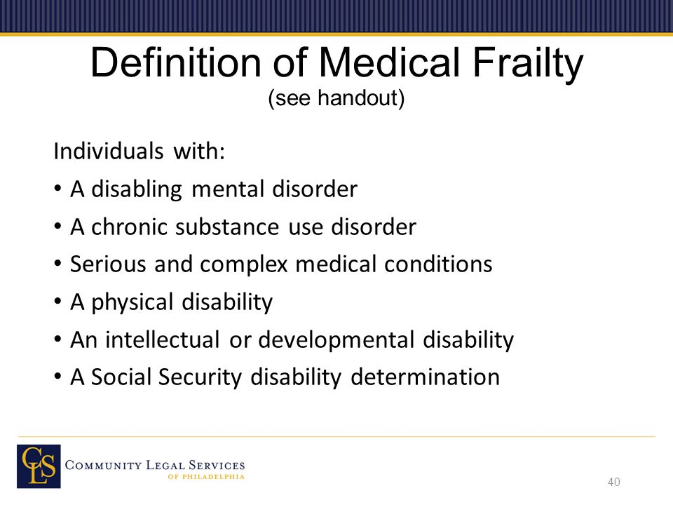 Definition of Medical Frailty (see handout) Individuals with: A disabling mental disorder A chronic substance use disorder Serious and complex medical conditions A physical disability An intellectual or developmental disability A Social Security disability determination 40