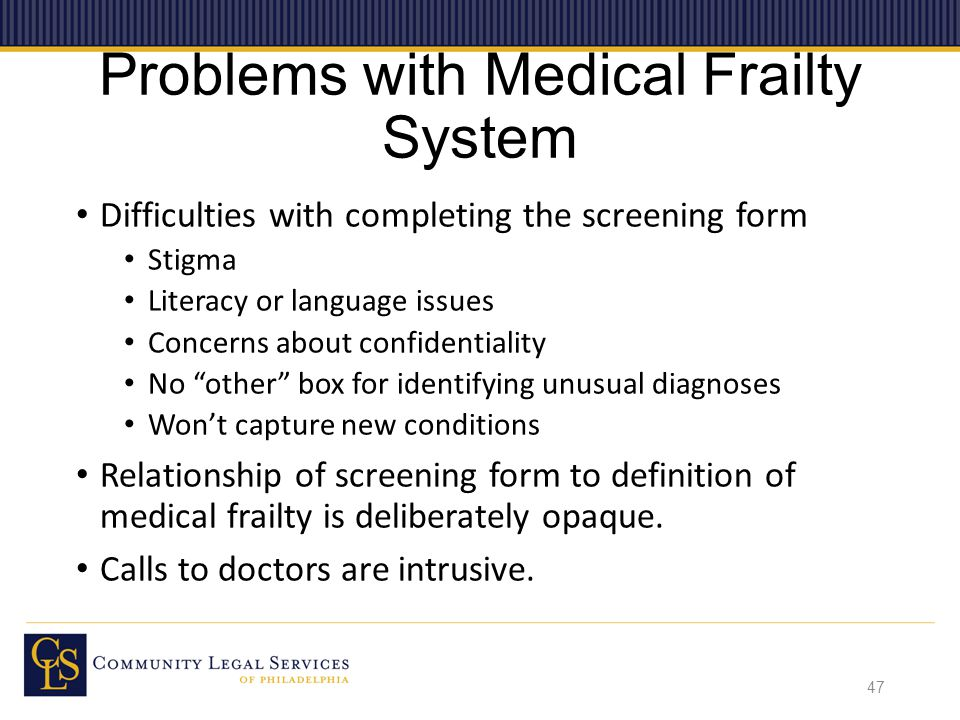 Problems with Medical Frailty System Difficulties with completing the screening form Stigma Literacy or language issues Concerns about confidentiality No other box for identifying unusual diagnoses Won't capture new conditions Relationship of screening form to definition of medical frailty is deliberately opaque.