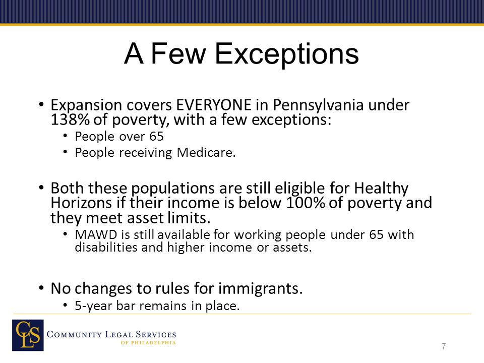 A Few Exceptions Expansion covers EVERYONE in Pennsylvania under 138% of poverty, with a few exceptions: People over 65 People receiving Medicare.