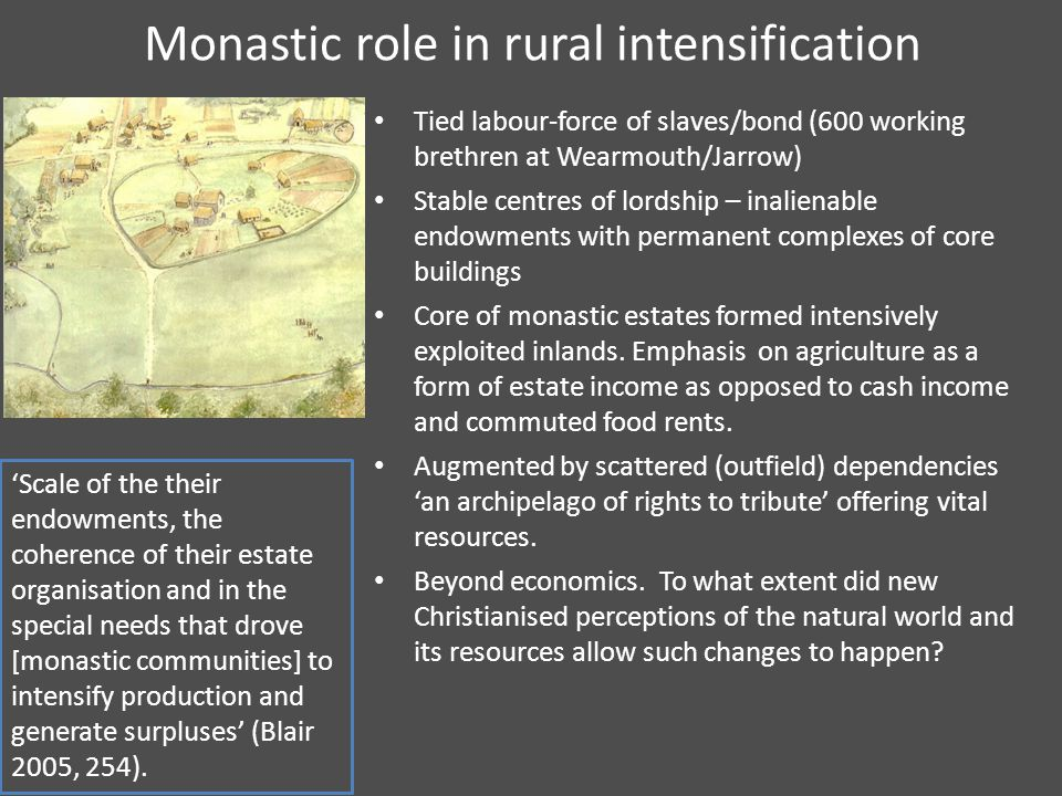 Monastic role in rural intensification Tied labour-force of slaves/bond (600 working brethren at Wearmouth/Jarrow) Stable centres of lordship – inalienable endowments with permanent complexes of core buildings Core of monastic estates formed intensively exploited inlands.