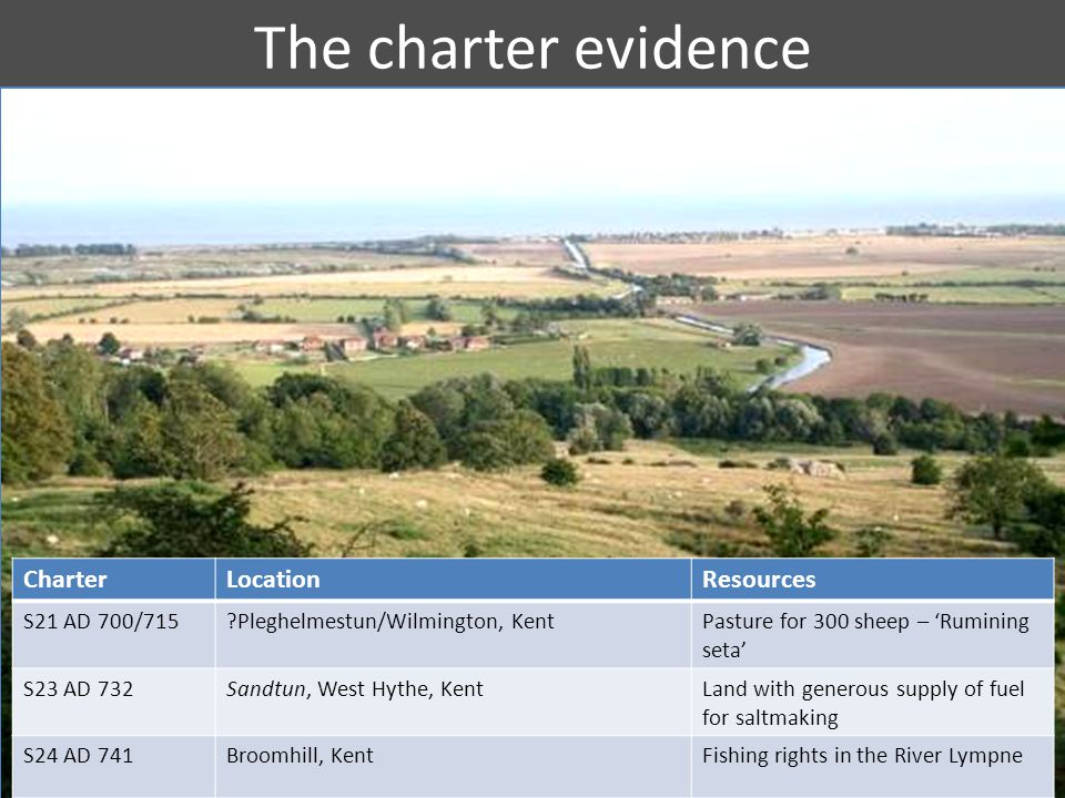 The charter evidence CharterLocationResources S21 AD 700/715 Pleghelmestun/Wilmington, KentPasture for 300 sheep – 'Rumining seta' S23 AD 732Sandtun, West Hythe, KentLand with generous supply of fuel for saltmaking S24 AD 741Broomhill, KentFishing rights in the River Lympne