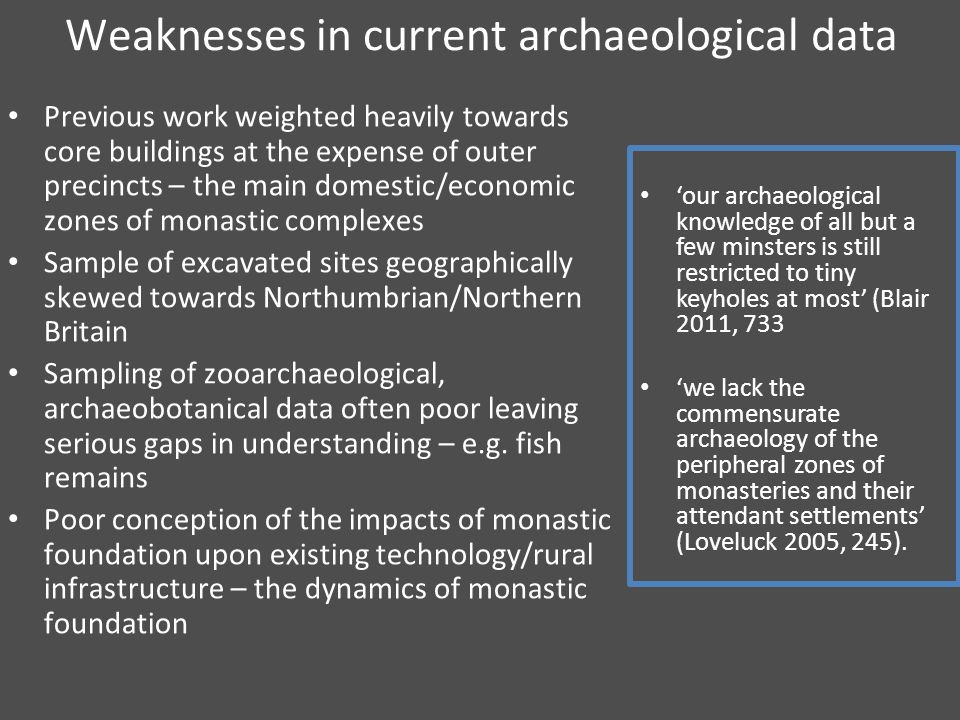 Weaknesses in current archaeological data Previous work weighted heavily towards core buildings at the expense of outer precincts – the main domestic/economic zones of monastic complexes Sample of excavated sites geographically skewed towards Northumbrian/Northern Britain Sampling of zooarchaeological, archaeobotanical data often poor leaving serious gaps in understanding – e.g.