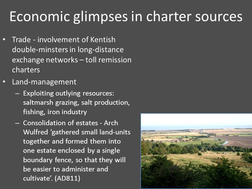 Economic glimpses in charter sources Trade - involvement of Kentish double-minsters in long-distance exchange networks – toll remission charters Land-management – Exploiting outlying resources: saltmarsh grazing, salt production, fishing, iron industry – Consolidation of estates - Arch Wulfred 'gathered small land-units together and formed them into one estate enclosed by a single boundary fence, so that they will be easier to administer and cultivate'.