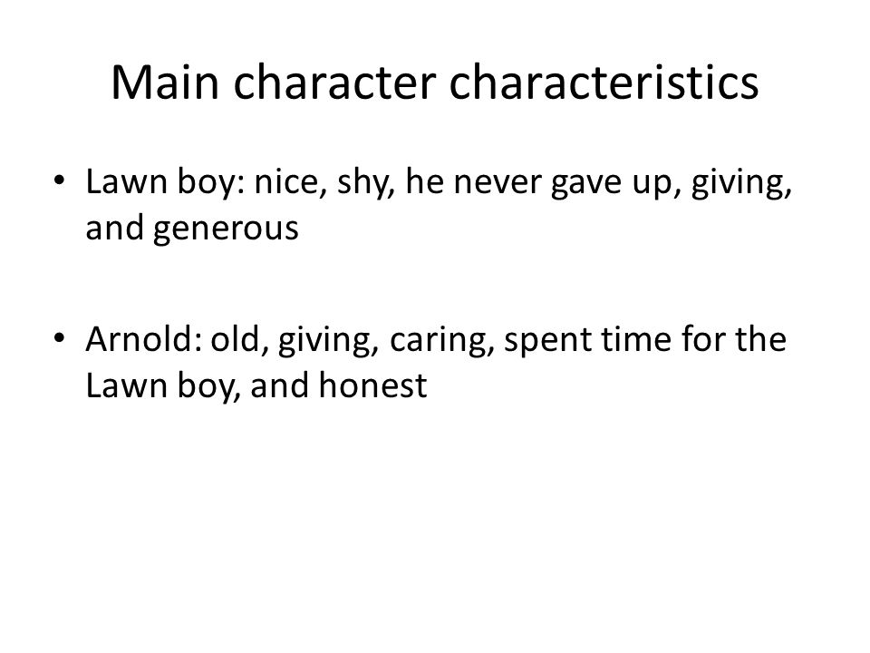 Main character characteristics Lawn boy: nice, shy, he never gave up, giving, and generous Arnold: old, giving, caring, spent time for the Lawn boy, a