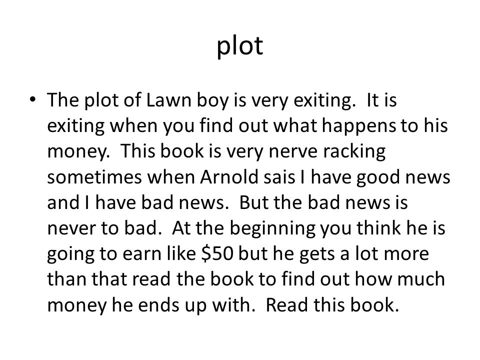 plot The plot of Lawn boy is very exiting. It is exiting when you find out what happens to his money. This book is very nerve racking sometimes when A