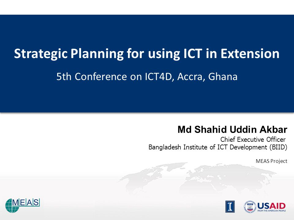 Strategic Planning for using ICT in Extension 5th Conference on ICT4D, Accra, Ghana Strategic Planning for using ICT in Extension 5th Conference on ICT4D, Accra, Ghana Md Shahid Uddin Akbar Chief Executive Officer Bangladesh Institute of ICT Development (BIID) MEAS Project