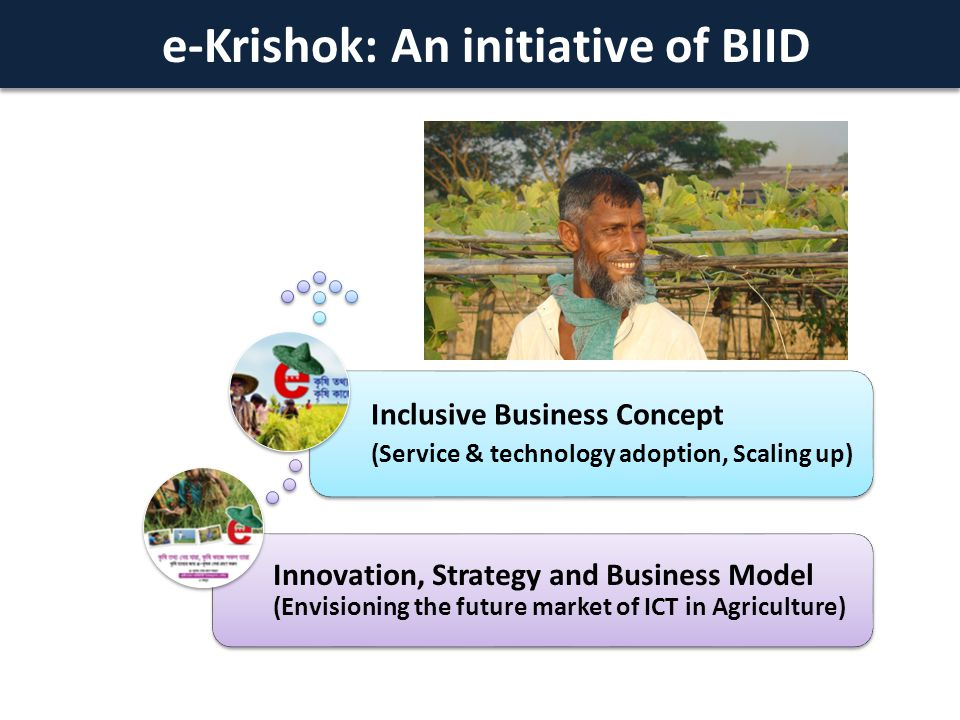 e-Krishok: An initiative of BIID Innovation, Strategy and Business Model (Envisioning the future market of ICT in Agriculture) Inclusive Business Concept (Service & technology adoption, Scaling up)