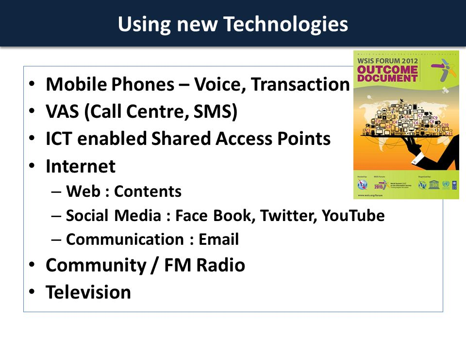 Mobile Phones – Voice, Transaction VAS (Call Centre, SMS) ICT enabled Shared Access Points Internet – Web : Contents – Social Media : Face Book, Twitter, YouTube – Communication : Email Community / FM Radio Television Using new Technologies