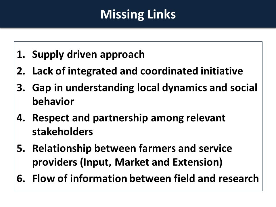 1.Supply driven approach 2.Lack of integrated and coordinated initiative 3.Gap in understanding local dynamics and social behavior 4.Respect and partnership among relevant stakeholders 5.Relationship between farmers and service providers (Input, Market and Extension) 6.Flow of information between field and research Missing Links