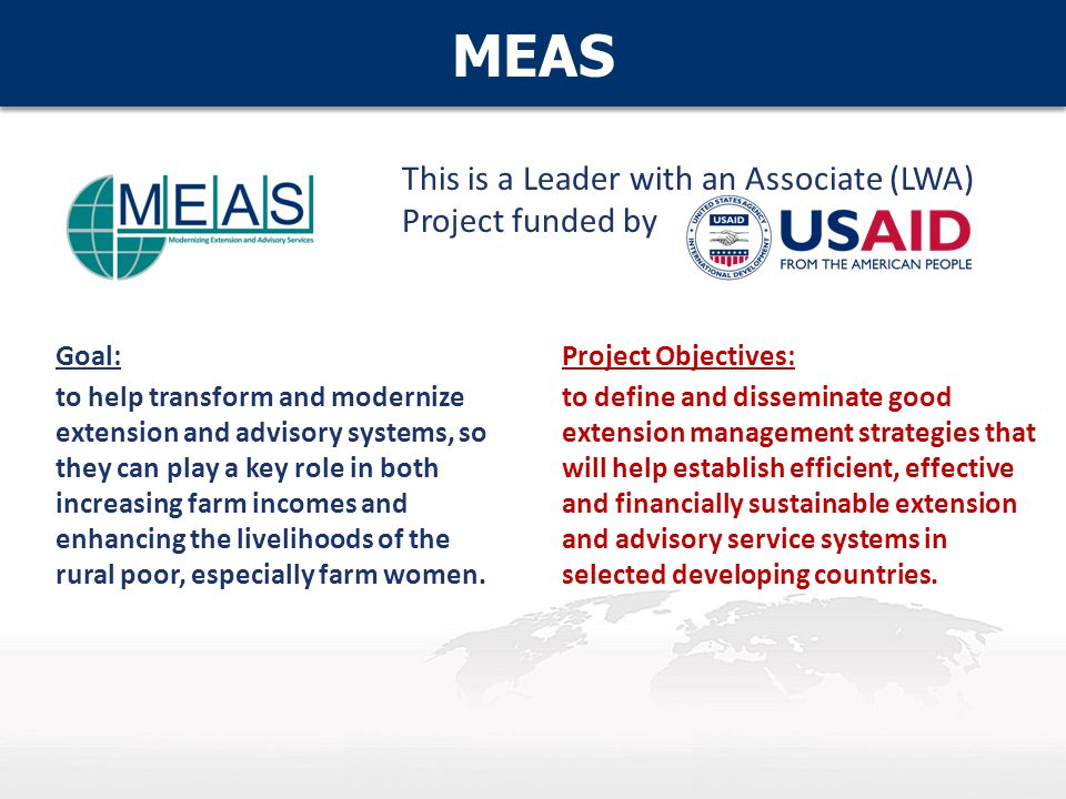 MEAS Project Objectives: to define and disseminate good extension management strategies that will help establish efficient, effective and financially sustainable extension and advisory service systems in selected developing countries.