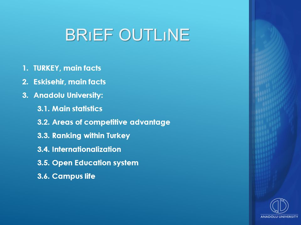 BRıEF OUTLıNE 1.TURKEY, main facts 2.Eskisehir, main facts 3.Anadolu University: 3.1. Main statistics 3.2. Areas of competitive advantage 3.3. Ranking
