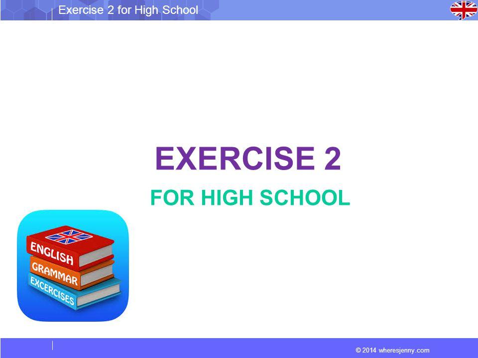 © 2014 wheresjenny.com Exercise 2 for High School EXERCISE 2 FOR HIGH SCHOOL