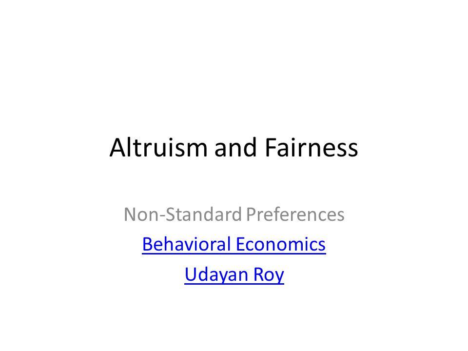 Altruism and Fairness Non-Standard Preferences Behavioral Economics Udayan Roy