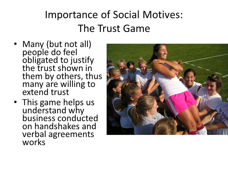 Importance of Social Motives: The Trust Game Many (but not all) people do feel obligated to justify the trust shown in them by others, thus many are willing to extend trust This game helps us understand why business conducted on handshakes and verbal agreements works