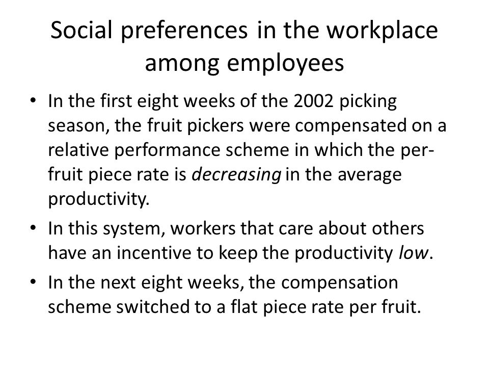 Social preferences in the workplace among employees In the first eight weeks of the 2002 picking season, the fruit pickers were compensated on a relative performance scheme in which the per- fruit piece rate is decreasing in the average productivity.
