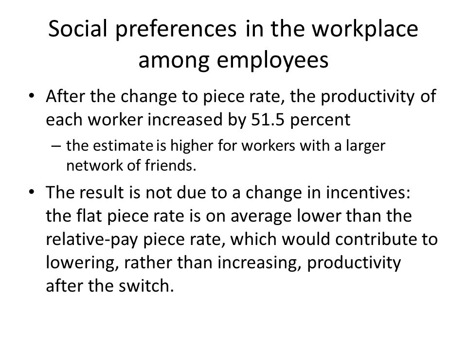 Social preferences in the workplace among employees After the change to piece rate, the productivity of each worker increased by 51.5 percent – the estimate is higher for workers with a larger network of friends.