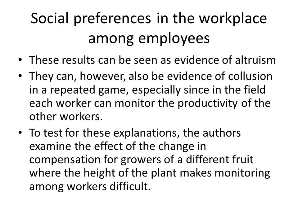 Social preferences in the workplace among employees These results can be seen as evidence of altruism They can, however, also be evidence of collusion in a repeated game, especially since in the field each worker can monitor the productivity of the other workers.