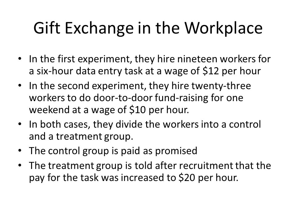 Gift Exchange in the Workplace In the first experiment, they hire nineteen workers for a six-hour data entry task at a wage of $12 per hour In the second experiment, they hire twenty-three workers to do door-to-door fund-raising for one weekend at a wage of $10 per hour.