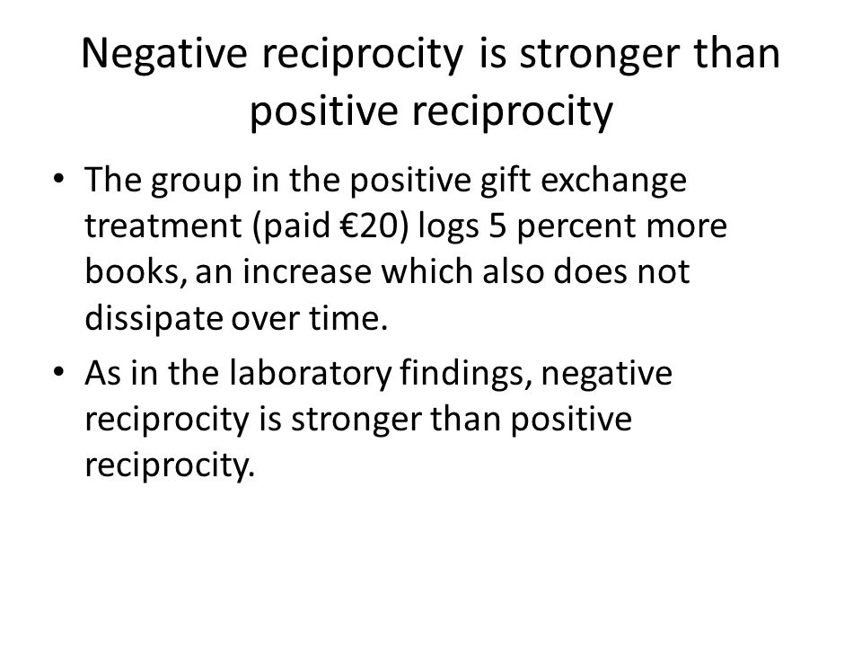 Negative reciprocity is stronger than positive reciprocity The group in the positive gift exchange treatment (paid €20) logs 5 percent more books, an increase which also does not dissipate over time.
