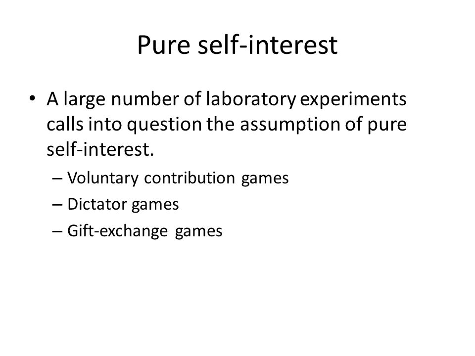 Pure self-interest A large number of laboratory experiments calls into question the assumption of pure self-interest.