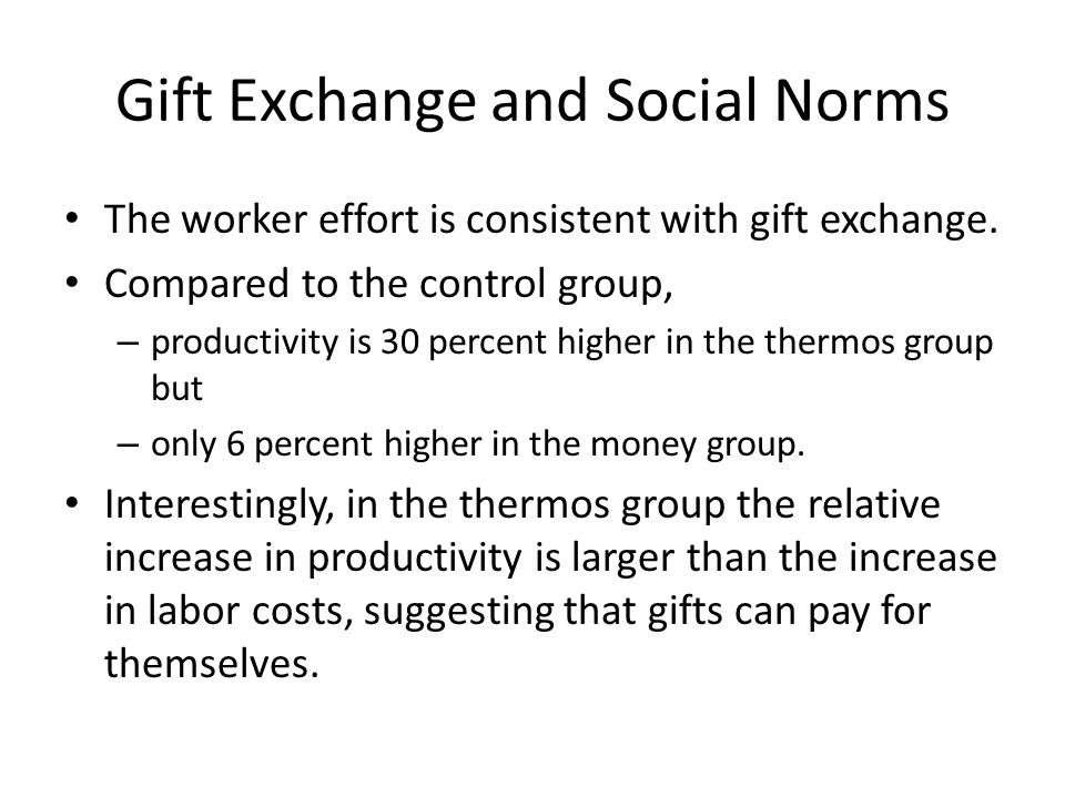 Gift Exchange and Social Norms The worker effort is consistent with gift exchange.